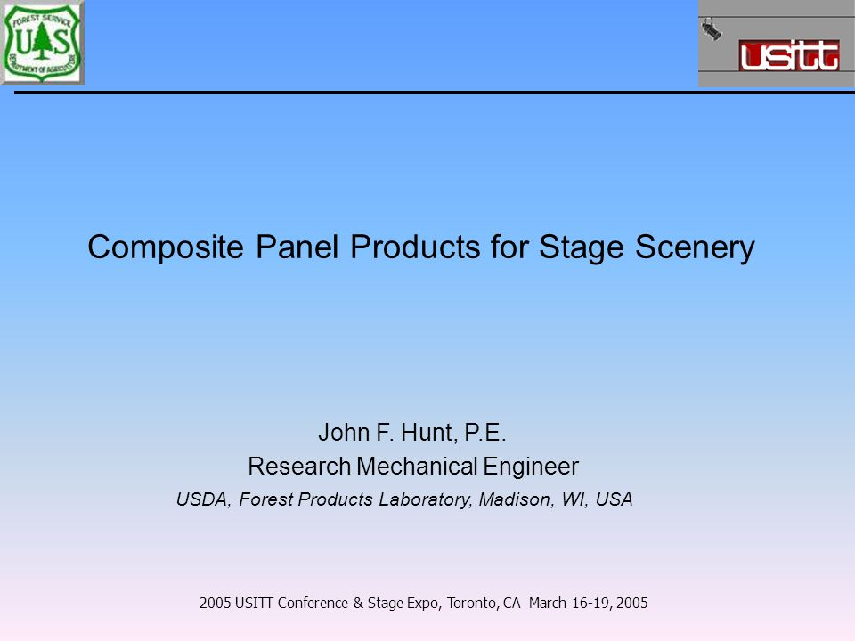 Composite Panel Products for Stage Scenery 2005 USITT Conference & Stage Expo, Toronto, CA March 16-19, 2005 John F. Hunt, P.E. Research Mechanical En