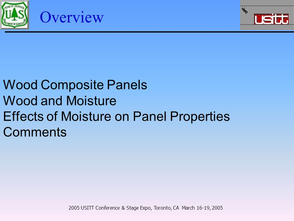 Overview Wood Composite Panels Wood and Moisture Effects of Moisture on Panel Properties Comments 2005 USITT Conference & Stage Expo, Toronto, CA March 16-19, 2005