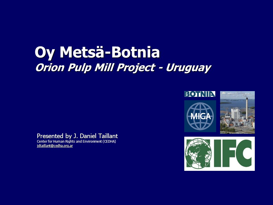 Oy Metsä-Botnia Orion Pulp Mill Project - Uruguay Presented by J. Daniel Taillant Center for Human Rights and Environment (CEDHA) jdtaillant@cedha.org