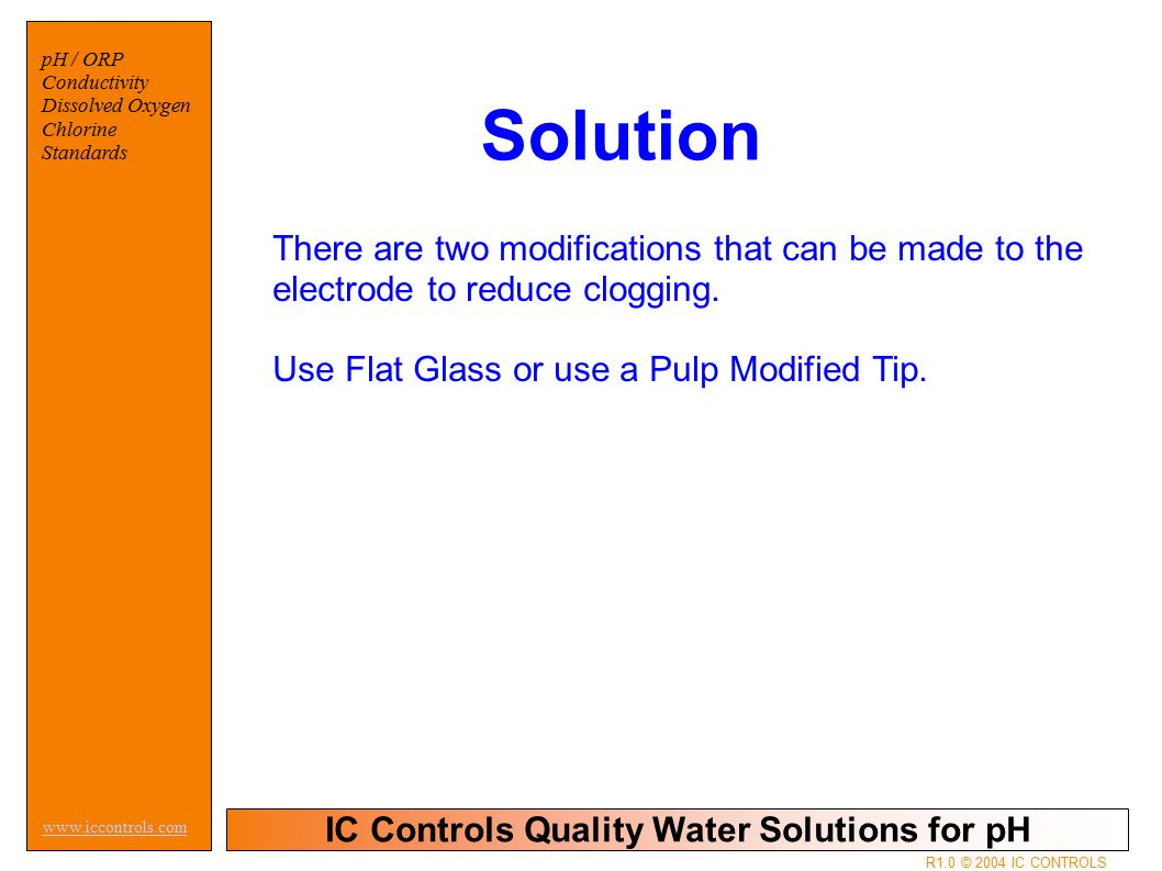 IC Controls Quality Water Solutions for pH www.iccontrols.com pH / ORP Conductivity Dissolved Oxygen Chlorine Standards R1.0 © 2004 IC CONTROLS Solution There are two modifications that can be made to the electrode to reduce clogging.
