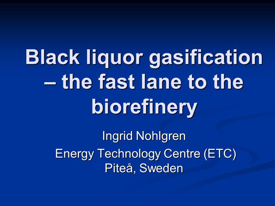 Black liquor gasification – the fast lane to the biorefinery Ingrid Nohlgren Energy Technology Centre (ETC) Piteå, Sweden Energy Technology Centre (ETC) Piteå, Sweden
