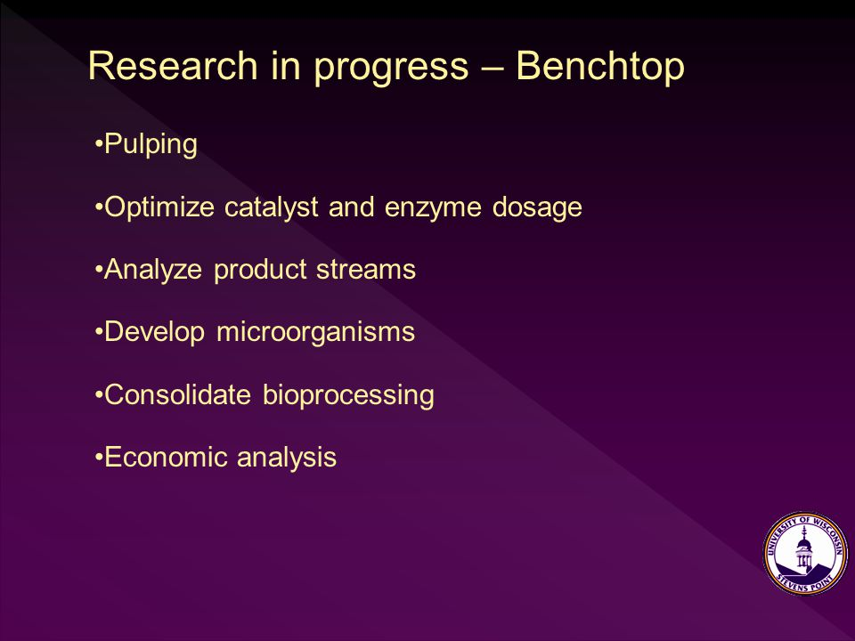 Research in progress – Benchtop Pulping Optimize catalyst and enzyme dosage Analyze product streams Develop microorganisms Consolidate bioprocessing Economic analysis