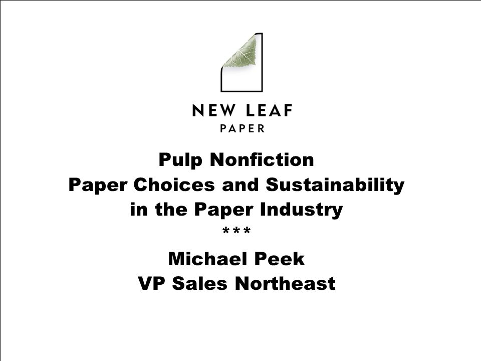 Pulp Nonfiction Paper Choices and Sustainability in the Paper Industry *** Michael Peek VP Sales Northeast