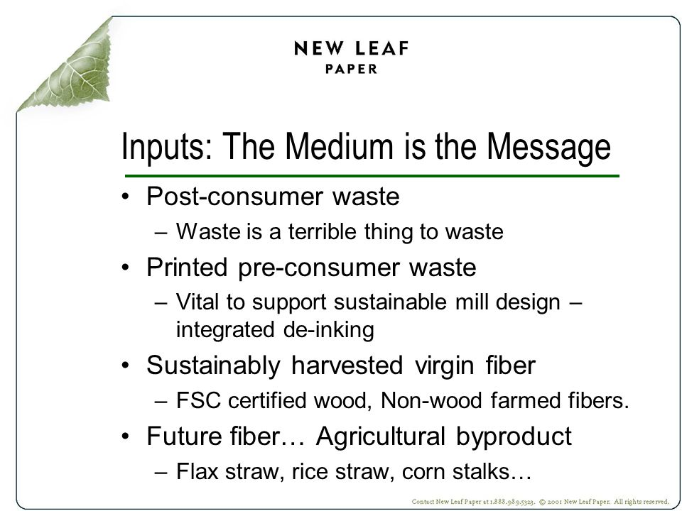 Inputs: The Medium is the Message Post-consumer waste –Waste is a terrible thing to waste Printed pre-consumer waste –Vital to support sustainable mill design – integrated de-inking Sustainably harvested virgin fiber –FSC certified wood, Non-wood farmed fibers.