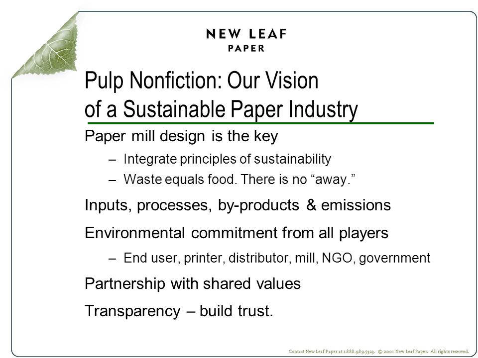 Pulp Nonfiction: Our Vision of a Sustainable Paper Industry Paper mill design is the key –Integrate principles of sustainability –Waste equals food.