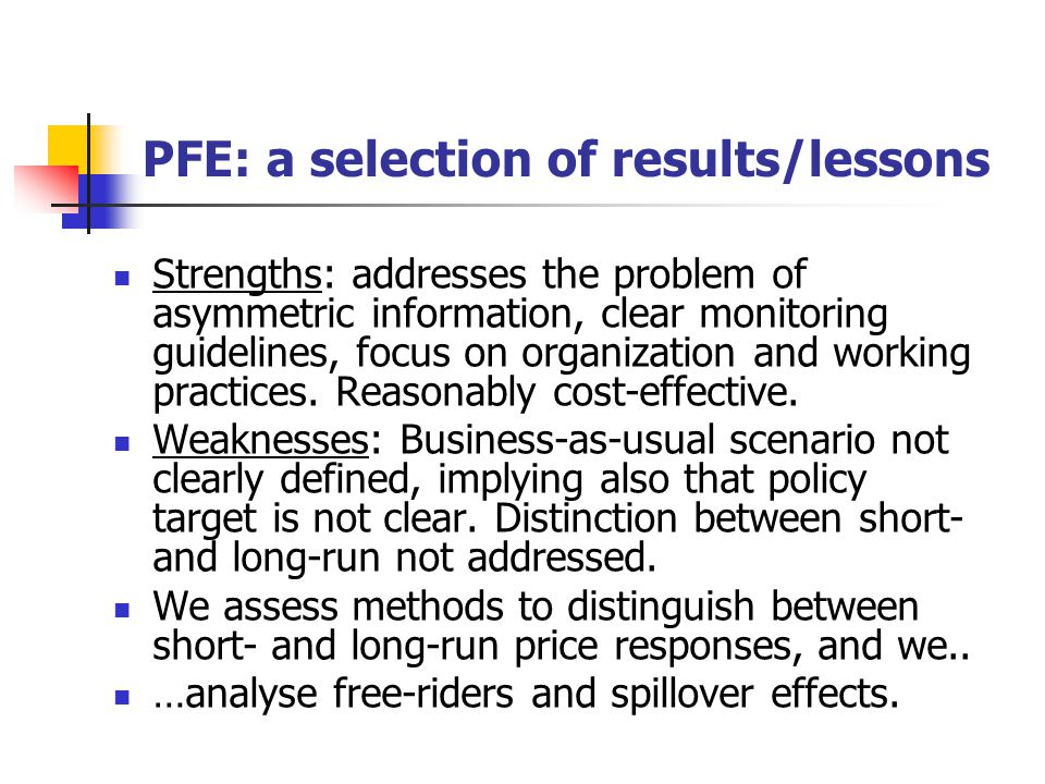 PFE: a selection of results/lessons Strengths: addresses the problem of asymmetric information, clear monitoring guidelines, focus on organization and working practices.