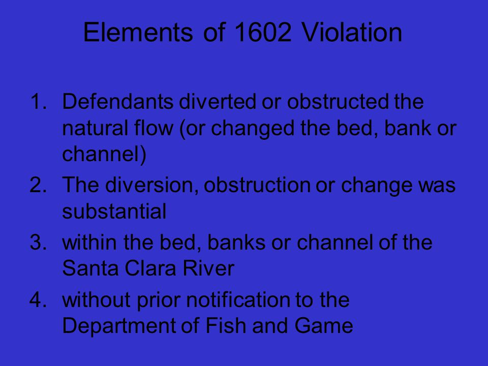 Elements of 1602 Violation 1.Defendants diverted or obstructed the natural flow (or changed the bed, bank or channel) 2.The diversion, obstruction or change was substantial 3.within the bed, banks or channel of the Santa Clara River 4.without prior notification to the Department of Fish and Game
