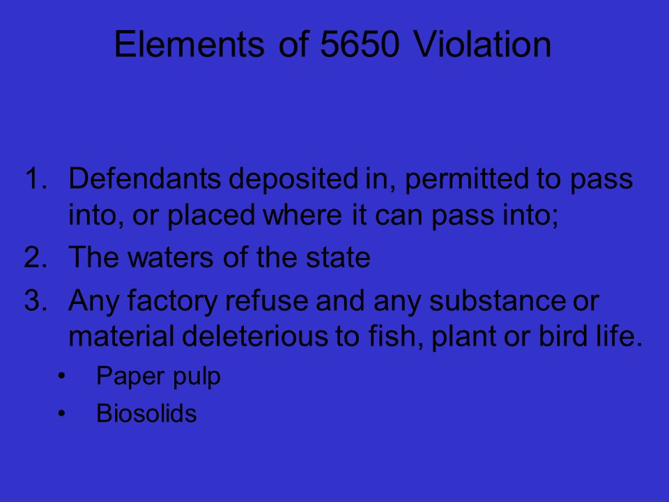 Elements of 5650 Violation 1.Defendants deposited in, permitted to pass into, or placed where it can pass into; 2.The waters of the state 3.Any factory refuse and any substance or material deleterious to fish, plant or bird life.