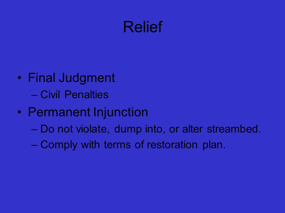 Relief Final Judgment –Civil Penalties Permanent Injunction –Do not violate, dump into, or alter streambed.