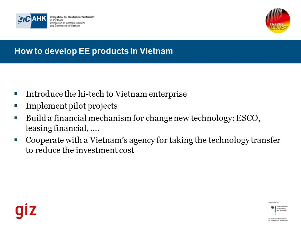  Introduce the hi-tech to Vietnam enterprise  Implement pilot projects  Build a financial mechanism for change new technology: ESCO, leasing financ