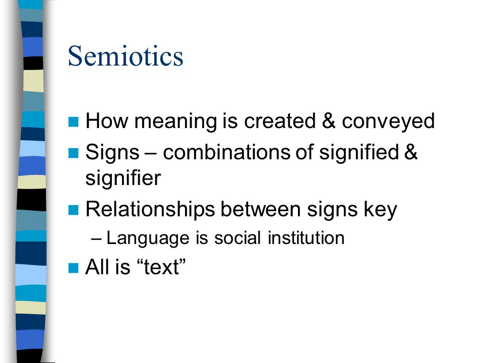 Semiotics How meaning is created & conveyed Signs – combinations of signified & signifier Relationships between signs key –Language is social institution All is text