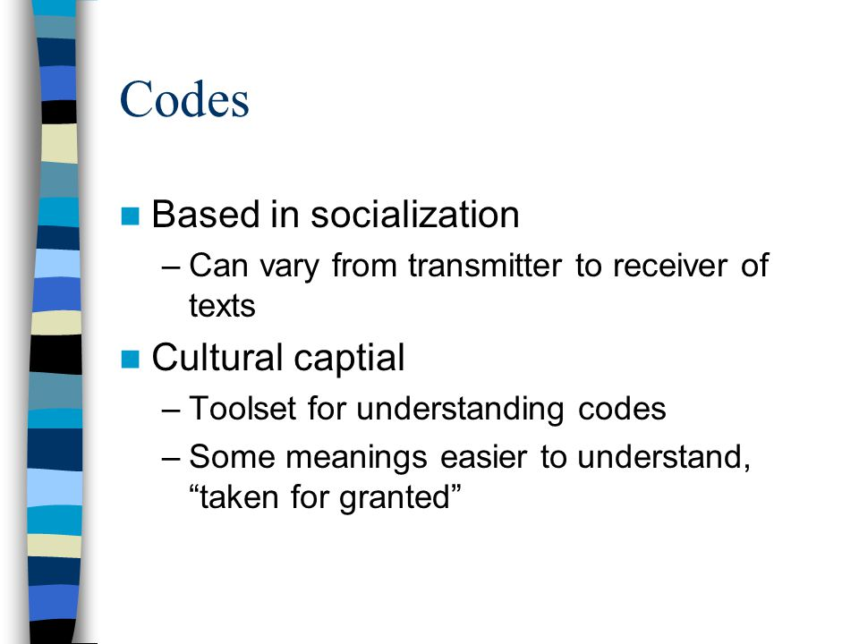 Codes Based in socialization –Can vary from transmitter to receiver of texts Cultural captial –Toolset for understanding codes –Some meanings easier to understand, taken for granted