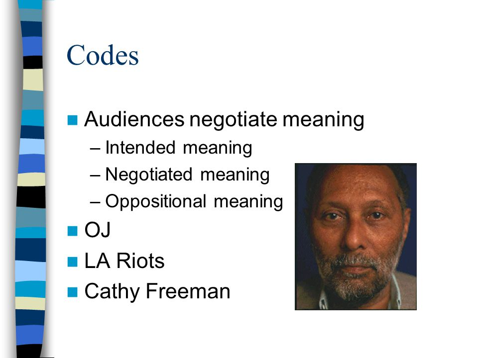 Codes Audiences negotiate meaning –Intended meaning –Negotiated meaning –Oppositional meaning OJ LA Riots Cathy Freeman