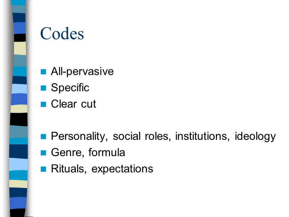 Codes All-pervasive Specific Clear cut Personality, social roles, institutions, ideology Genre, formula Rituals, expectations
