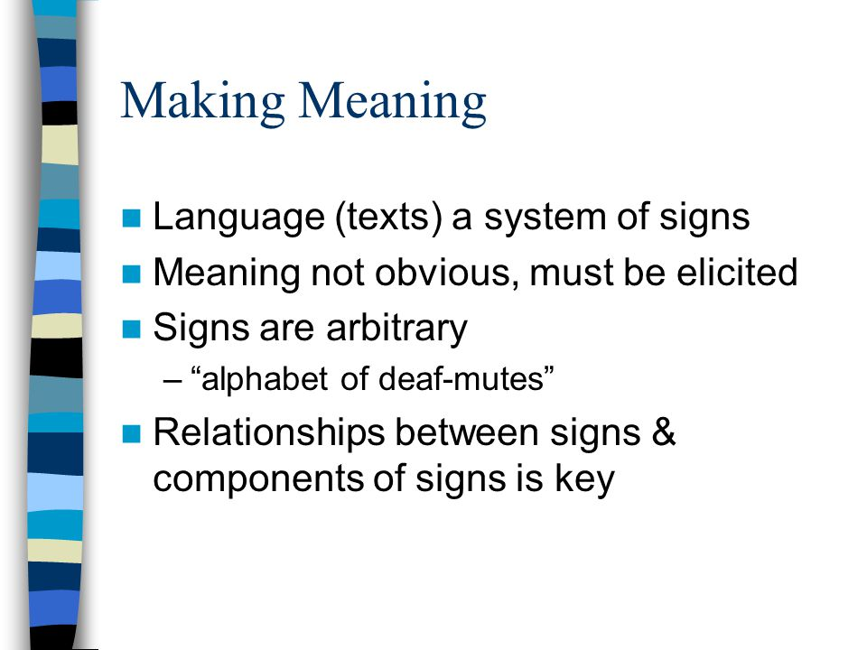Making Meaning Language (texts) a system of signs Meaning not obvious, must be elicited Signs are arbitrary – alphabet of deaf-mutes Relationships between signs & components of signs is key