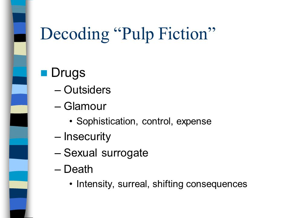 Decoding Pulp Fiction Drugs –Outsiders –Glamour Sophistication, control, expense –Insecurity –Sexual surrogate –Death Intensity, surreal, shifting consequences