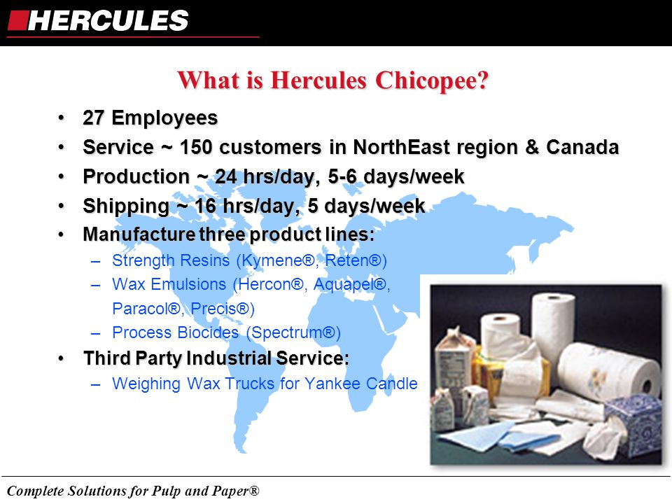 Complete Solutions for Pulp and Paper® What is Hercules Chicopee? 27 Employees27 Employees Service ~ 150 customers in NorthEast region & CanadaService