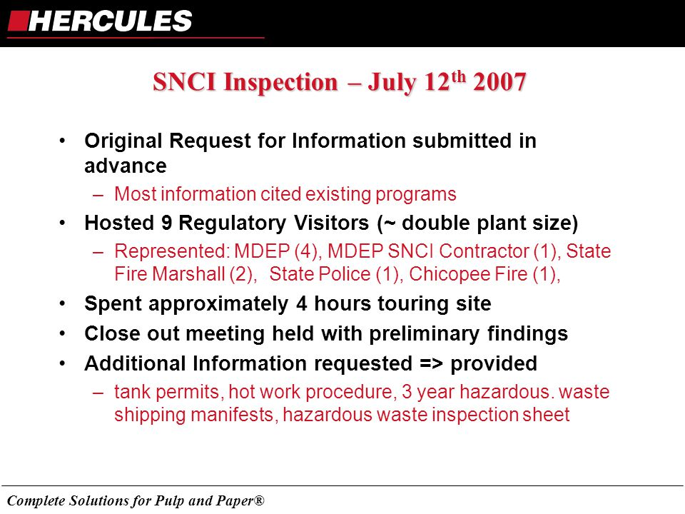 Complete Solutions for Pulp and Paper® SNCI Inspection – July 12 th 2007 Original Request for Information submitted in advance –Most information cited existing programs Hosted 9 Regulatory Visitors (~ double plant size) –Represented: MDEP (4), MDEP SNCI Contractor (1), State Fire Marshall (2), State Police (1), Chicopee Fire (1), Spent approximately 4 hours touring site Close out meeting held with preliminary findings Additional Information requested => provided –tank permits, hot work procedure, 3 year hazardous.