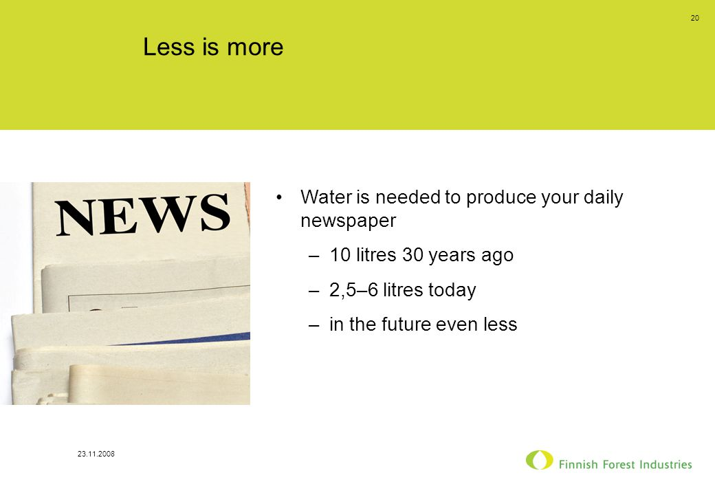23.11.2008 20 Less is more Water is needed to produce your daily newspaper –10 litres 30 years ago –2,5–6 litres today –in the future even less