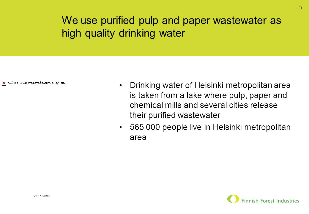 23.11.2008 21 We use purified pulp and paper wastewater as high quality drinking water Drinking water of Helsinki metropolitan area is taken from a lake where pulp, paper and chemical mills and several cities release their purified wastewater 565 000 people live in Helsinki metropolitan area