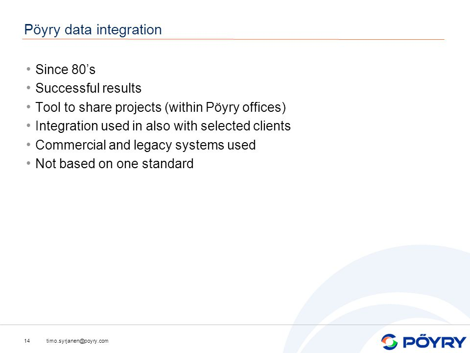 timo.syrjanen@poyry.com14 Pöyry data integration Since 80's Successful results Tool to share projects (within Pöyry offices) Integration used in also with selected clients Commercial and legacy systems used Not based on one standard