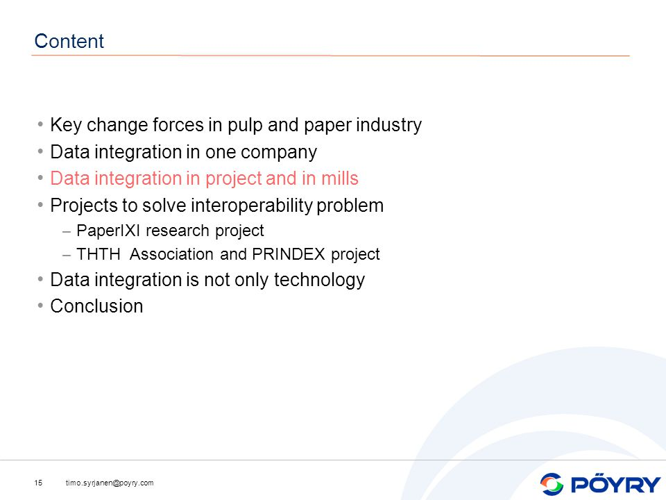 timo.syrjanen@poyry.com15 Content Key change forces in pulp and paper industry Data integration in one company Data integration in project and in mills Projects to solve interoperability problem – PaperIXI research project – THTH Association and PRINDEX project Data integration is not only technology Conclusion