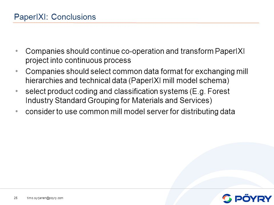timo.syrjanen@poyry.com25 PaperIXI: Conclusions Companies should continue co-operation and transform PaperIXI project into continuous process Companies should select common data format for exchanging mill hierarchies and technical data (PaperIXI mill model schema) select product coding and classification systems (E.g.