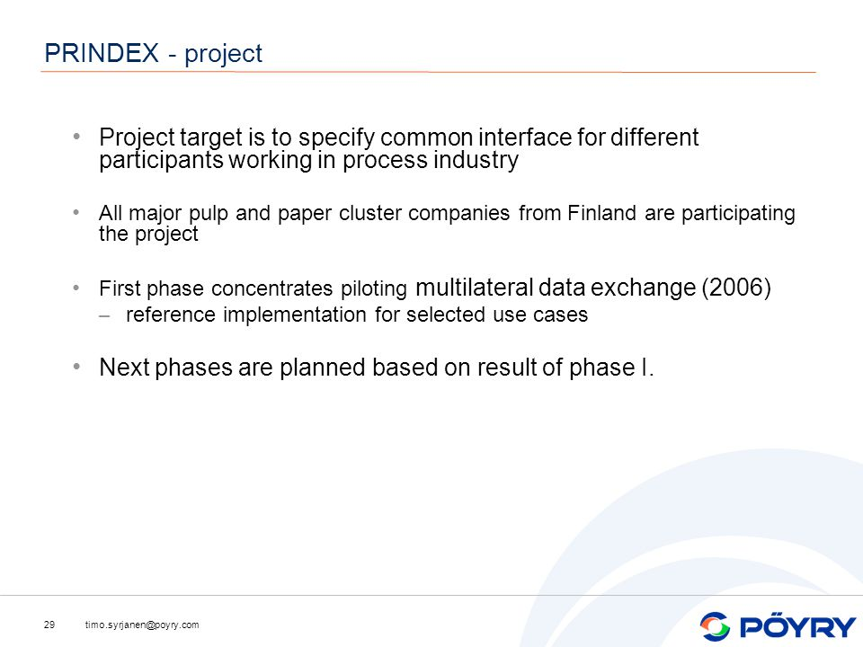 timo.syrjanen@poyry.com29 PRINDEX - project Project target is to specify common interface for different participants working in process industry All major pulp and paper cluster companies from Finland are participating the project First phase concentrates piloting multilateral data exchange (2006) – reference implementation for selected use cases Next phases are planned based on result of phase I.