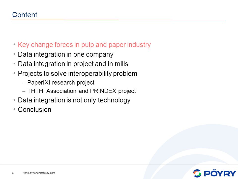 timo.syrjanen@poyry.com6 Content Key change forces in pulp and paper industry Data integration in one company Data integration in project and in mills Projects to solve interoperability problem – PaperIXI research project – THTH Association and PRINDEX project Data integration is not only technology Conclusion