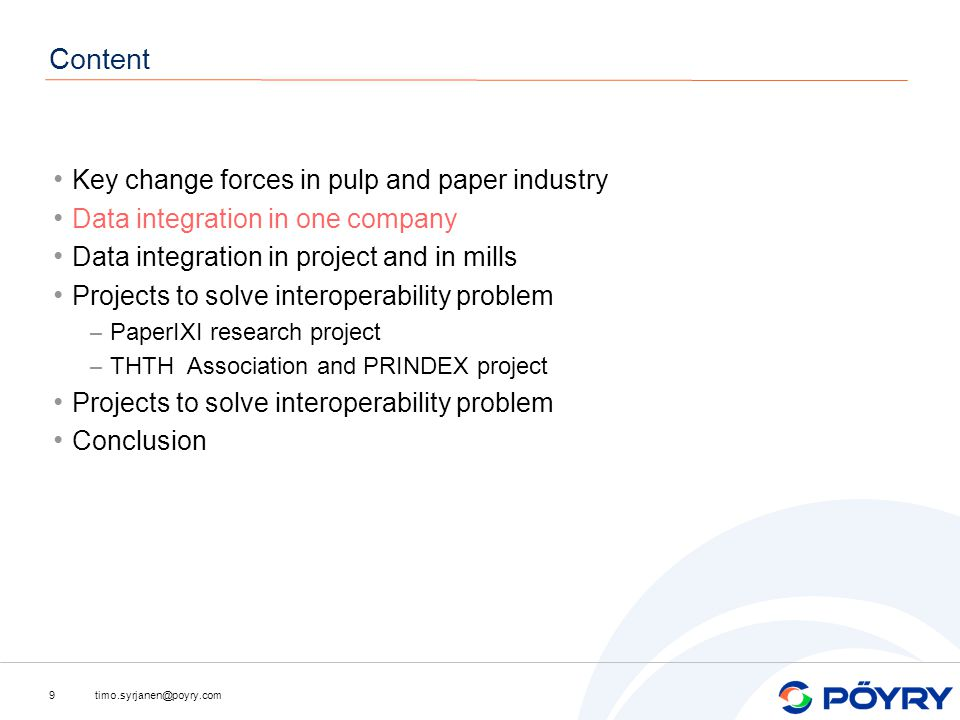 timo.syrjanen@poyry.com9 Content Key change forces in pulp and paper industry Data integration in one company Data integration in project and in mills Projects to solve interoperability problem – PaperIXI research project – THTH Association and PRINDEX project Projects to solve interoperability problem Conclusion
