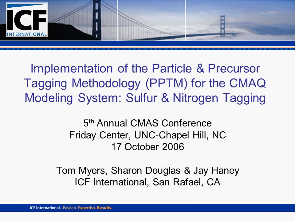 Implementation of the Particle & Precursor Tagging Methodology (PPTM) for the CMAQ Modeling System: Sulfur & Nitrogen Tagging 5 th Annual CMAS Conference Friday Center, UNC-Chapel Hill, NC 17 October 2006 Tom Myers, Sharon Douglas & Jay Haney ICF International, San Rafael, CA