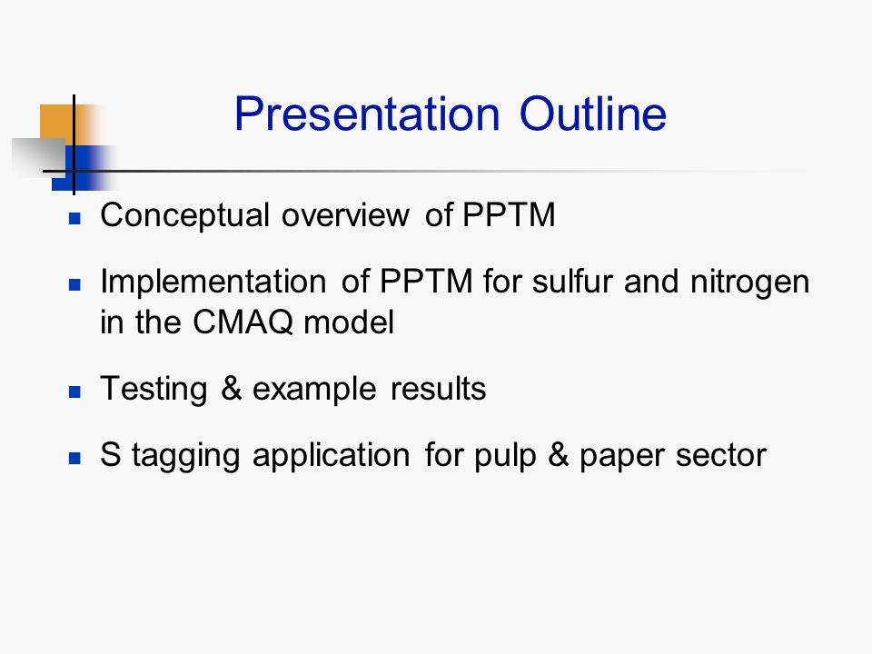 Presentation Outline Conceptual overview of PPTM Implementation of PPTM for sulfur and nitrogen in the CMAQ model Testing & example results S tagging application for pulp & paper sector