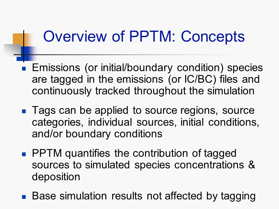 Overview of PPTM: Concepts Emissions (or initial/boundary condition) species are tagged in the emissions (or IC/BC) files and continuously tracked throughout the simulation Tags can be applied to source regions, source categories, individual sources, initial conditions, and/or boundary conditions PPTM quantifies the contribution of tagged sources to simulated species concentrations & deposition Base simulation results not affected by tagging