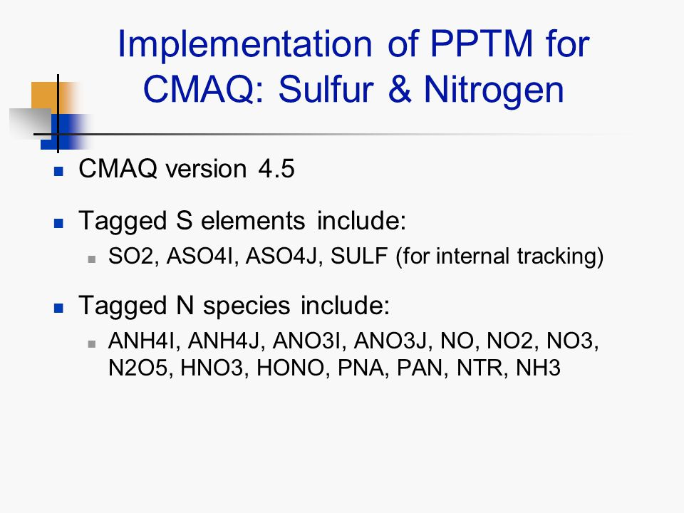 Implementation of PPTM for CMAQ: Sulfur & Nitrogen CMAQ version 4.5 Tagged S elements include: SO2, ASO4I, ASO4J, SULF (for internal tracking) Tagged N species include: ANH4I, ANH4J, ANO3I, ANO3J, NO, NO2, NO3, N2O5, HNO3, HONO, PNA, PAN, NTR, NH3