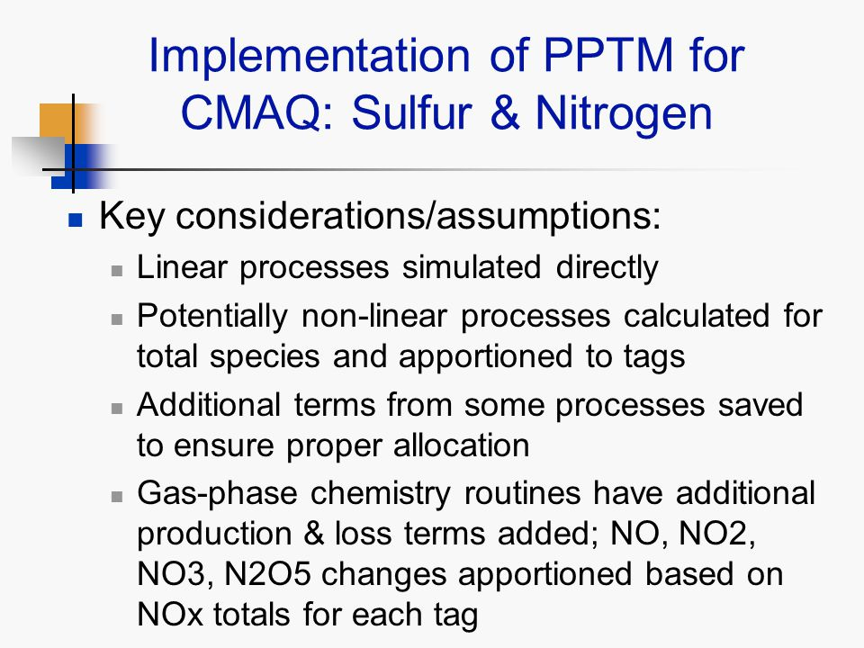 Implementation of PPTM for CMAQ: Sulfur & Nitrogen Key considerations/assumptions: Linear processes simulated directly Potentially non-linear processes calculated for total species and apportioned to tags Additional terms from some processes saved to ensure proper allocation Gas-phase chemistry routines have additional production & loss terms added; NO, NO2, NO3, N2O5 changes apportioned based on NOx totals for each tag