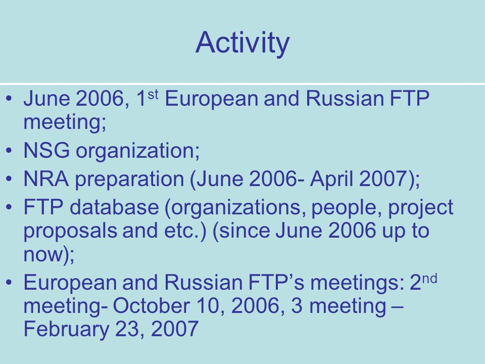 Activity June 2006, 1 st European and Russian FTP meeting; NSG organization; NRA preparation (June 2006- April 2007); FTP database (organizations, people, project proposals and etc.) (since June 2006 up to now); European and Russian FTP's meetings: 2 nd meeting- October 10, 2006, 3 meeting – February 23, 2007