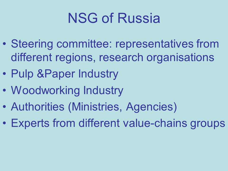 NSG of Russia Steering committee: representatives from different regions, research organisations Pulp &Paper Industry Woodworking Industry Authorities (Ministries, Agencies) Experts from different value-chains groups