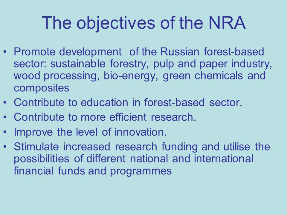 The objectives of the NRA Promote development of the Russian forest-based sector: sustainable forestry, pulp and paper industry, wood processing, bio-energy, green chemicals and composites Contribute to education in forest-based sector.