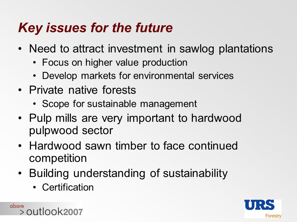 Key issues for the future Need to attract investment in sawlog plantations Focus on higher value production Develop markets for environmental services
