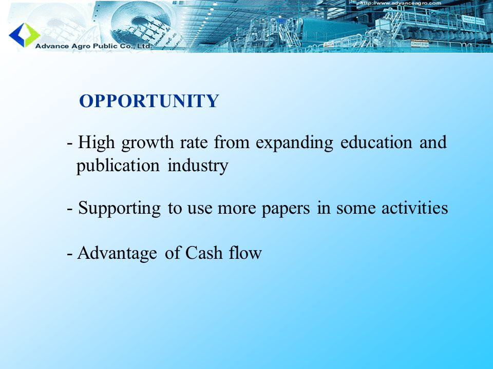 OPPORTUNITY - High growth rate from expanding education and publication industry - Supporting to use more papers in some activities - Advantage of Cash flow