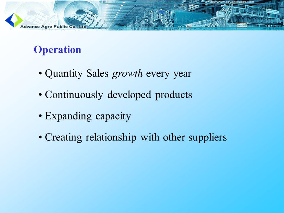 Operation Quantity Sales growth every year Continuously developed products Expanding capacity Creating relationship with other suppliers