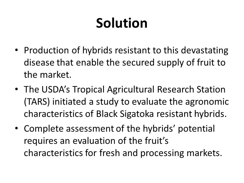 Objective Determine the potential use of the Black Sigatoka resistant hybrids by evaluating their fresh market and processing characteristics.