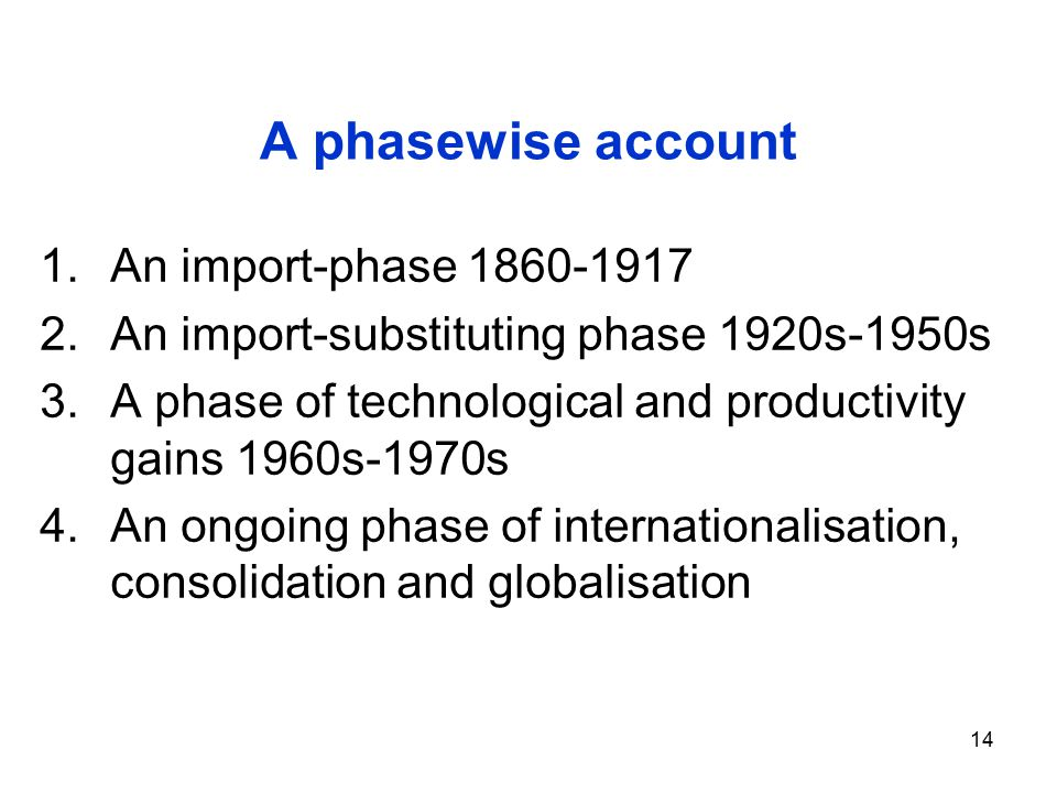 14 A phasewise account 1.An import-phase 1860-1917 2.An import-substituting phase 1920s-1950s 3.A phase of technological and productivity gains 1960s-1970s 4.An ongoing phase of internationalisation, consolidation and globalisation
