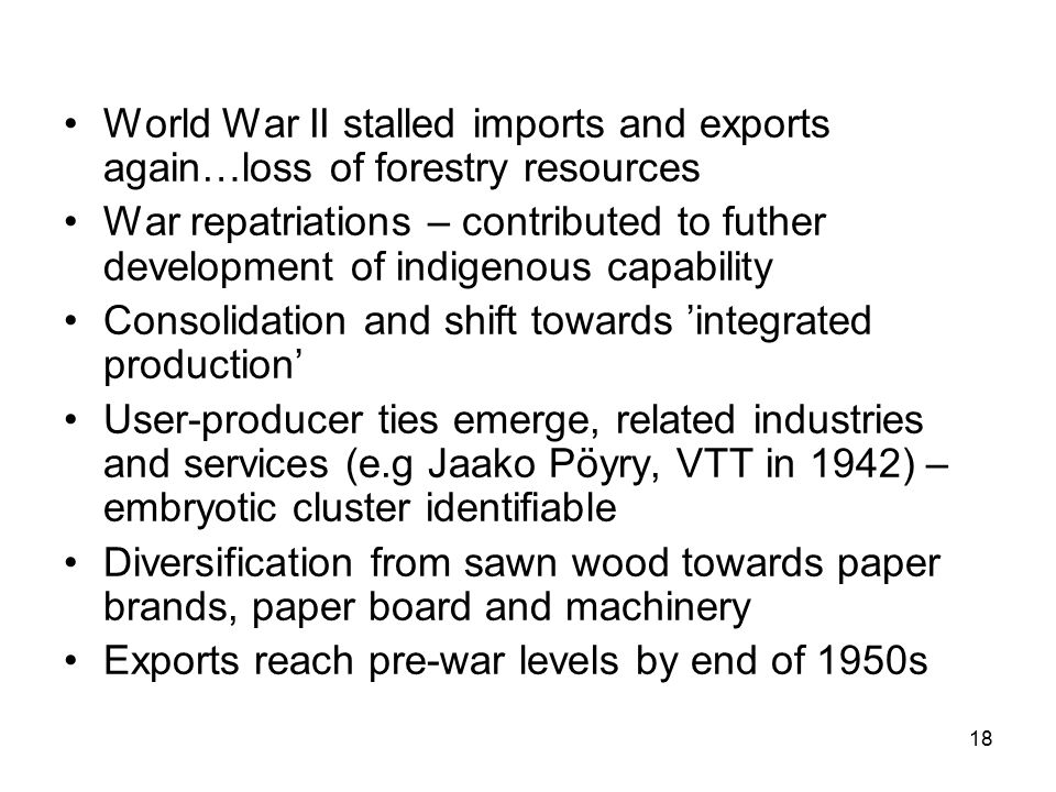 18 World War II stalled imports and exports again…loss of forestry resources War repatriations – contributed to futher development of indigenous capability Consolidation and shift towards 'integrated production' User-producer ties emerge, related industries and services (e.g Jaako Pöyry, VTT in 1942) – embryotic cluster identifiable Diversification from sawn wood towards paper brands, paper board and machinery Exports reach pre-war levels by end of 1950s