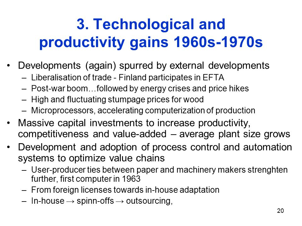 20 3. Technological and productivity gains 1960s-1970s Developments (again) spurred by external developments –Liberalisation of trade - Finland partic