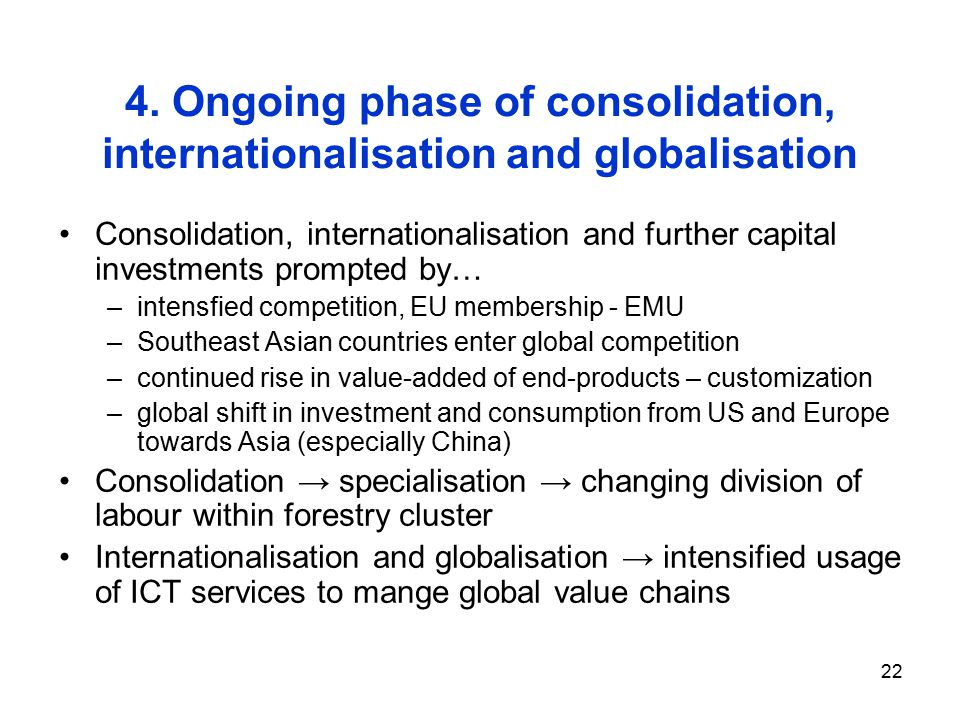 22 Consolidation, internationalisation and further capital investments prompted by… –intensfied competition, EU membership - EMU –Southeast Asian countries enter global competition –continued rise in value-added of end-products – customization –global shift in investment and consumption from US and Europe towards Asia (especially China) Consolidation → specialisation → changing division of labour within forestry cluster Internationalisation and globalisation → intensified usage of ICT services to mange global value chains 4.