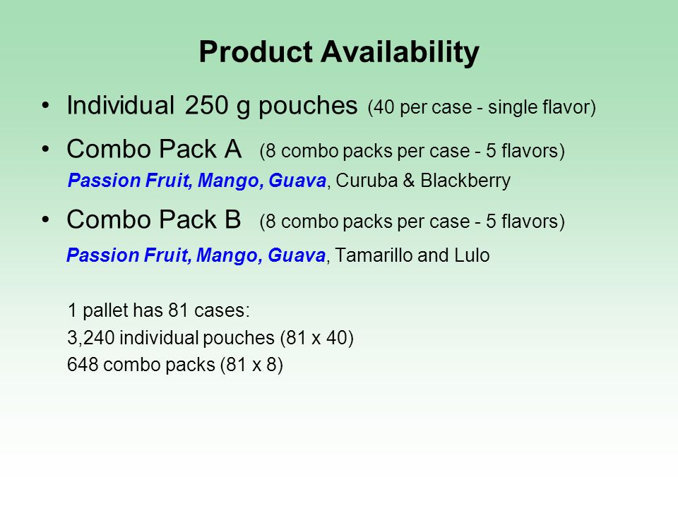 Product Availability Individual 250 g pouches (40 per case - single flavor) Combo Pack A (8 combo packs per case - 5 flavors) Passion Fruit, Mango, Guava, Curuba & Blackberry Combo Pack B (8 combo packs per case - 5 flavors) Passion Fruit, Mango, Guava, Tamarillo and Lulo 1 pallet has 81 cases: 3,240 individual pouches (81 x 40) 648 combo packs (81 x 8)