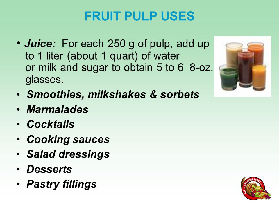 Juice: For each 250 g of pulp, add up to 1 liter (about 1 quart) of water or milk and sugar to obtain 5 to 6 8-oz.
