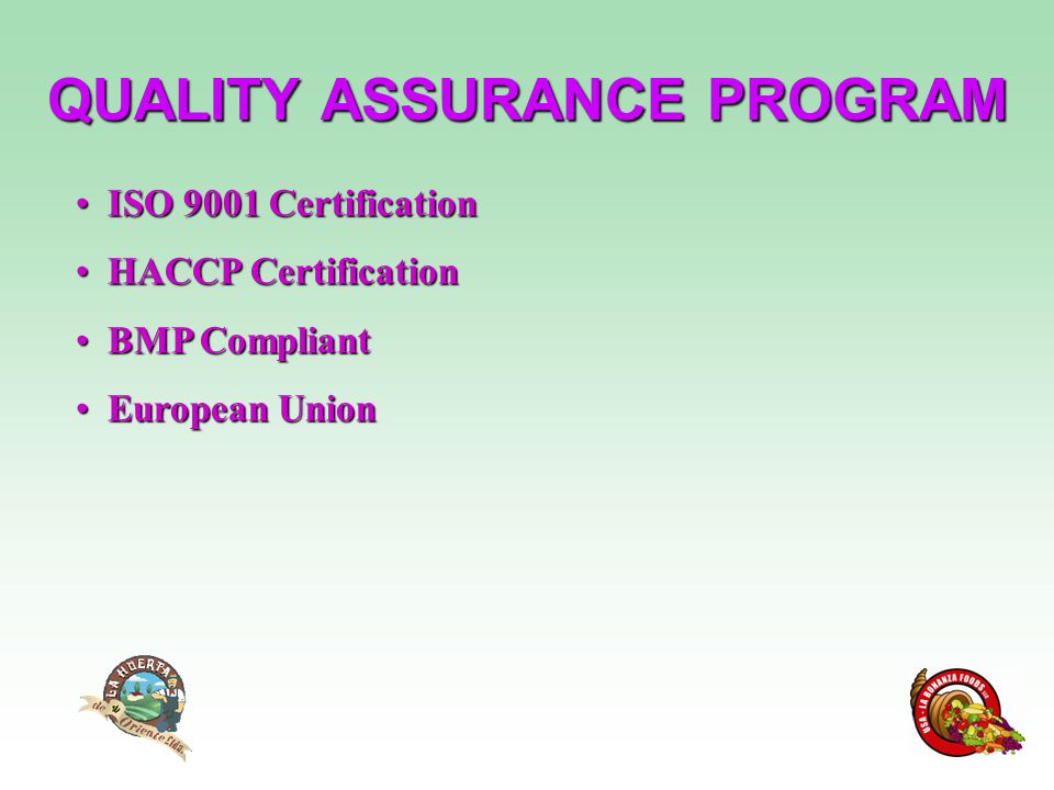 QUALITY ASSURANCE PROGRAM ISO 9001 Certification ISO 9001 Certification HACCP Certification HACCP Certification BMP Compliant BMP Compliant European Union European Union