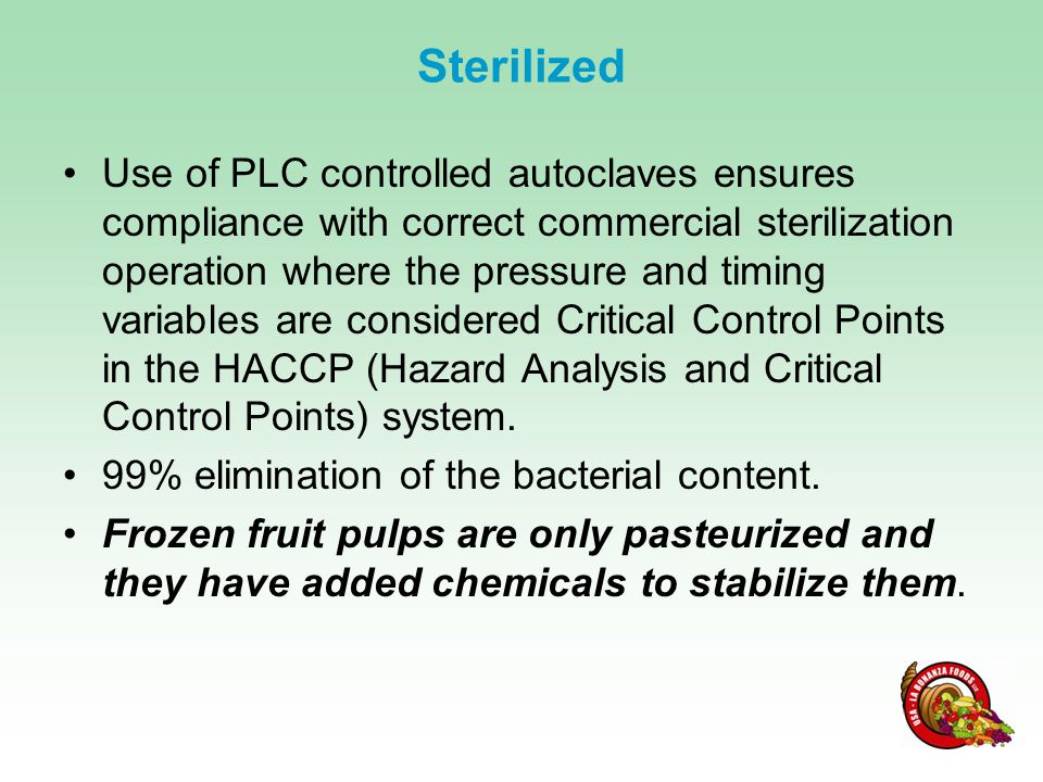 Sterilized Use of PLC controlled autoclaves ensures compliance with correct commercial sterilization operation where the pressure and timing variables are considered Critical Control Points in the HACCP (Hazard Analysis and Critical Control Points) system.